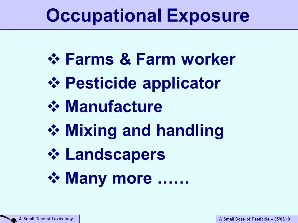 A Small Dose of Toxicology A Small Dose of Pesticide – 05/03/10 Occupational Exposure  Farms & Farm worker  Pesticide applicator  Manufacture  Mixing and handling  Landscapers  Many more ……