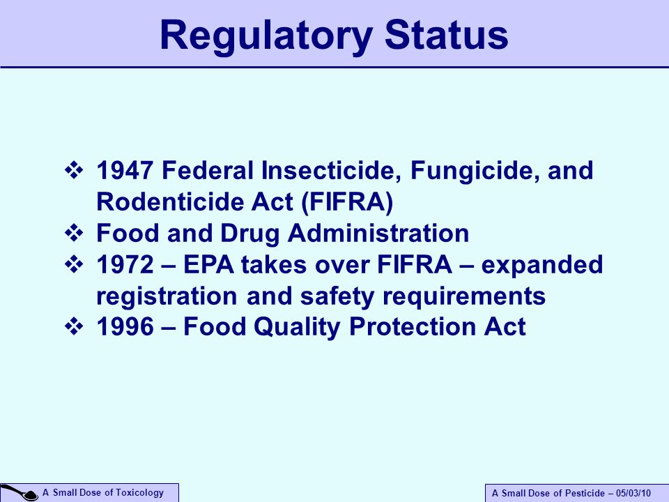 A Small Dose of Toxicology A Small Dose of Pesticide – 05/03/10  1947 Federal Insecticide, Fungicide, and Rodenticide Act (FIFRA)  Food and Drug Administration  1972 – EPA takes over FIFRA – expanded registration and safety requirements  1996 – Food Quality Protection Act Regulatory Status