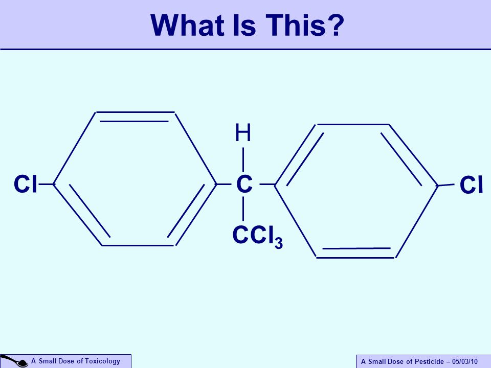 A Small Dose of Toxicology A Small Dose of Pesticide – 05/03/10 What Is This Cl C H CCl 3