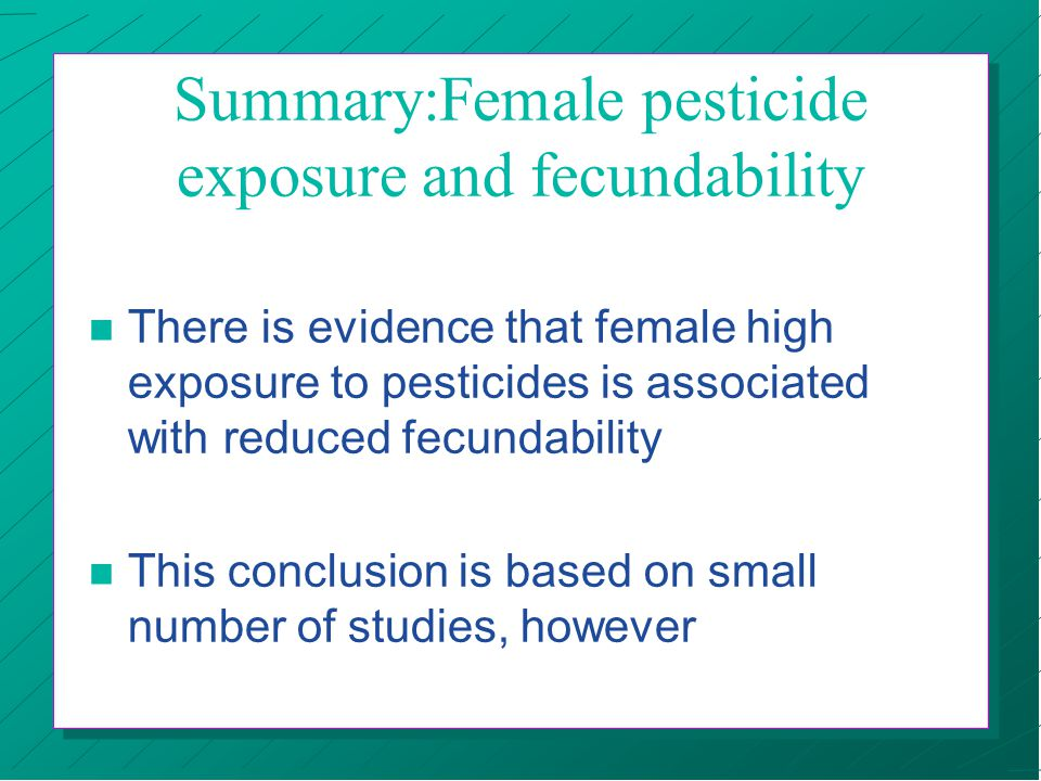 Summary:Female pesticide exposure and fecundability n There is evidence that female high exposure to pesticides is associated with reduced fecundabili