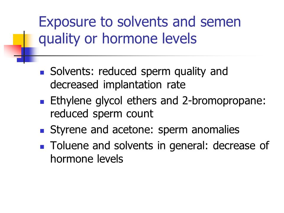 Exposure to solvents and semen quality or hormone levels Solvents: reduced sperm quality and decreased implantation rate Ethylene glycol ethers and 2-