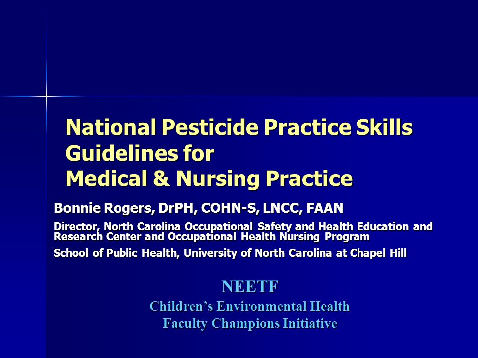 National Pesticide Practice Skills Guidelines for Medical & Nursing Practice Bonnie Rogers, DrPH, COHN-S, LNCC, FAAN Director, North Carolina Occupational Safety and Health Education and Research Center and Occupational Health Nursing Program School of Public Health, University of North Carolina at Chapel Hill NEETF Children's Environmental Health Faculty Champions Initiative