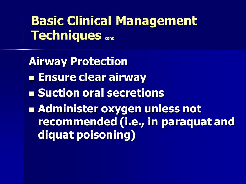 Basic Clinical Management Techniques cont Airway Protection Ensure clear airway Ensure clear airway Suction oral secretions Suction oral secretions Administer oxygen unless not recommended (i.e., in paraquat and diquat poisoning) Administer oxygen unless not recommended (i.e., in paraquat and diquat poisoning)