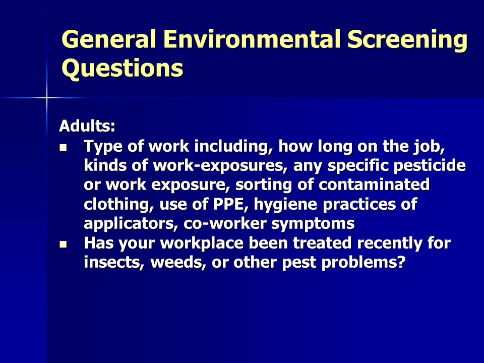 General Environmental Screening Questions Adults: Type of work including, how long on the job, kinds of work-exposures, any specific pesticide or work exposure, sorting of contaminated clothing, use of PPE, hygiene practices of applicators, co-worker symptoms Type of work including, how long on the job, kinds of work-exposures, any specific pesticide or work exposure, sorting of contaminated clothing, use of PPE, hygiene practices of applicators, co-worker symptoms Has your workplace been treated recently for insects, weeds, or other pest problems.