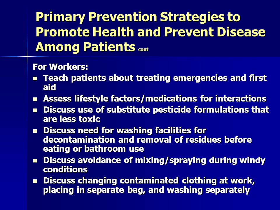 Primary Prevention Strategies to Promote Health and Prevent Disease Among Patients cont For Workers: Teach patients about treating emergencies and first aid Teach patients about treating emergencies and first aid Assess lifestyle factors/medications for interactions Assess lifestyle factors/medications for interactions Discuss use of substitute pesticide formulations that are less toxic Discuss use of substitute pesticide formulations that are less toxic Discuss need for washing facilities for decontamination and removal of residues before eating or bathroom use Discuss need for washing facilities for decontamination and removal of residues before eating or bathroom use Discuss avoidance of mixing/spraying during windy conditions Discuss avoidance of mixing/spraying during windy conditions Discuss changing contaminated clothing at work, placing in separate bag, and washing separately Discuss changing contaminated clothing at work, placing in separate bag, and washing separately