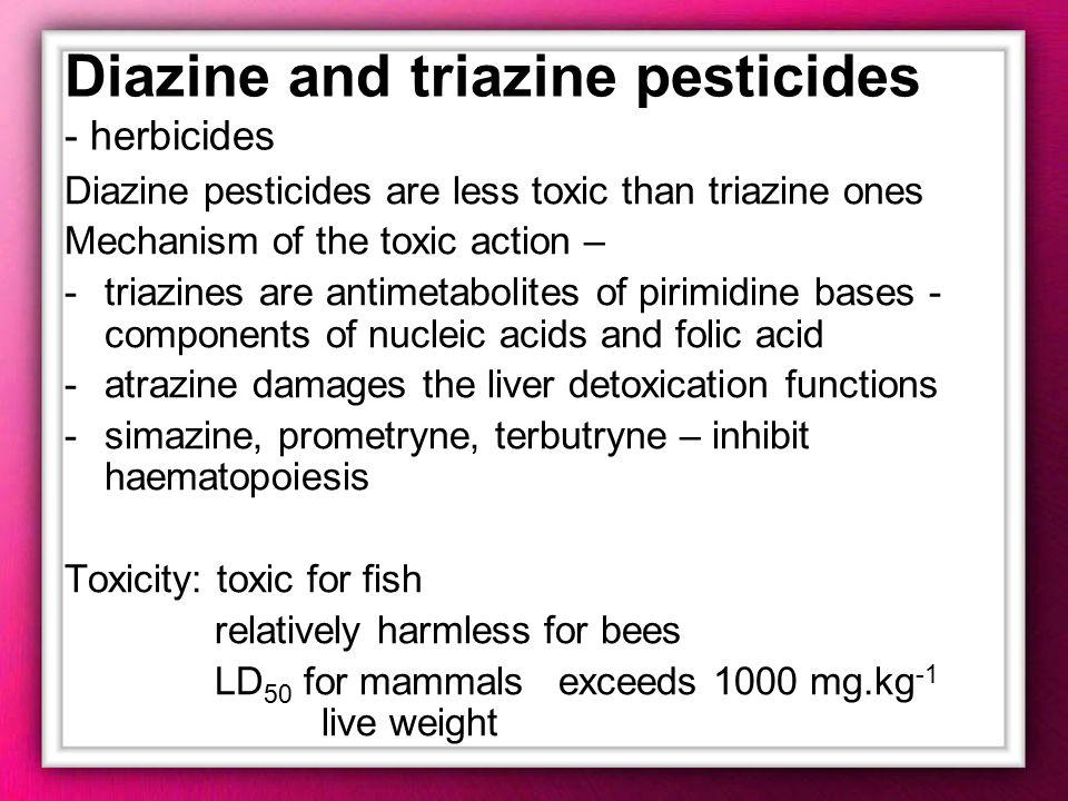 Diazine and triazine pesticides - herbicides Diazine pesticides are less toxic than triazine ones Mechanism of the toxic action – -triazines are antim
