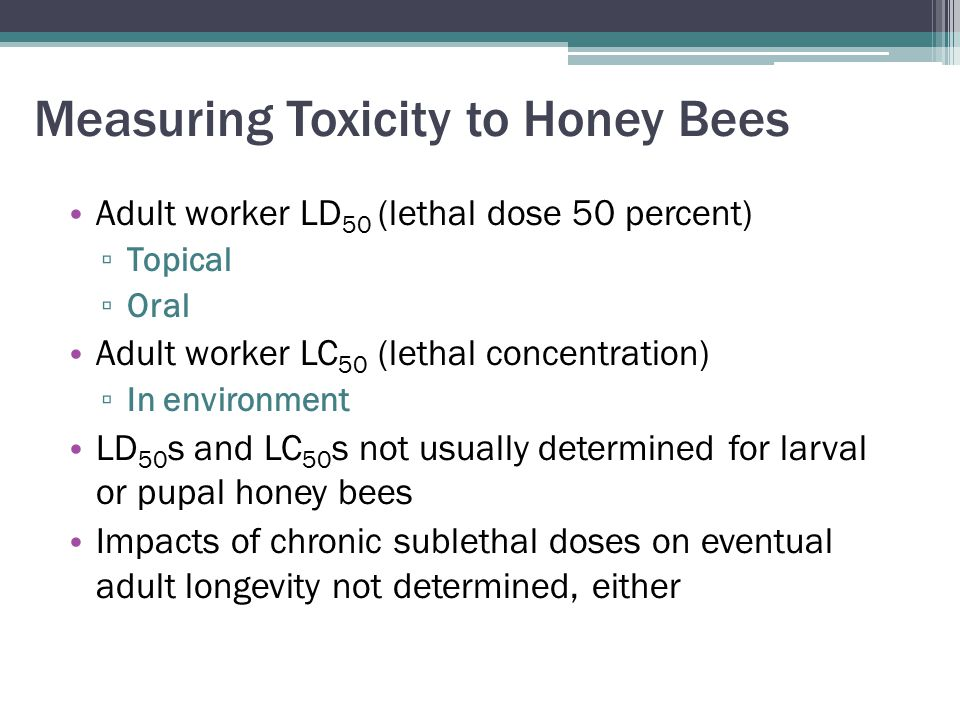 Measuring Toxicity to Honey Bees Adult worker LD 50 (lethal dose 50 percent) ▫ Topical ▫ Oral Adult worker LC 50 (lethal concentration) ▫ In environment LD 50 s and LC 50 s not usually determined for larval or pupal honey bees Impacts of chronic sublethal doses on eventual adult longevity not determined, either