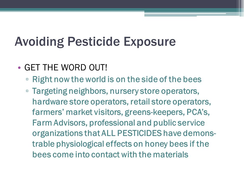 Avoiding Pesticide Exposure GET THE WORD OUT! ▫ Right now the world is on the side of the bees ▫ Targeting neighbors, nursery store operators, hardwar