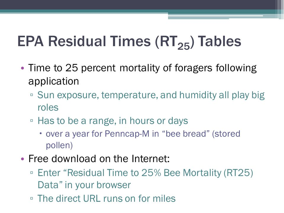 EPA Residual Times (RT 25 ) Tables Time to 25 percent mortality of foragers following application ▫ Sun exposure, temperature, and humidity all play b