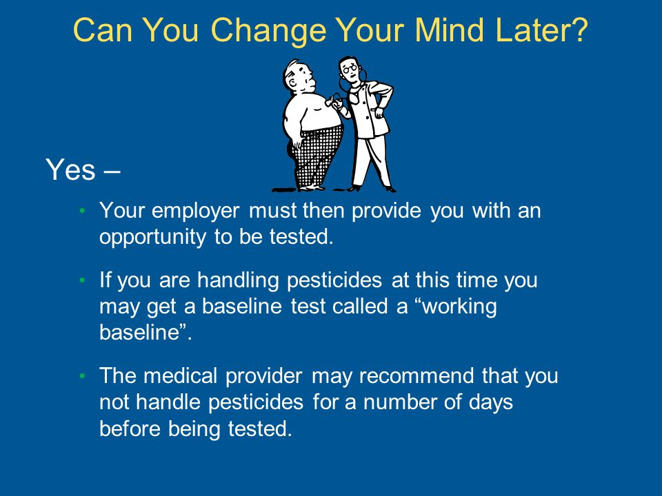 Can You Change Your Mind Later? Yes – Your employer must then provide you with an opportunity to be tested. If you are handling pesticides at this tim
