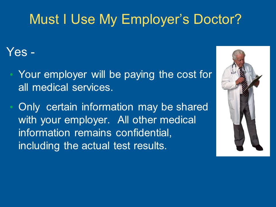 Must I Use My Employer's Doctor? Yes - Your employer will be paying the cost for all medical services. Only certain information may be shared with you