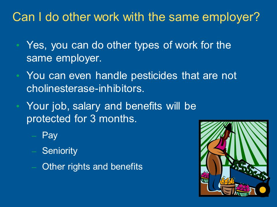 Can I do other work with the same employer? Yes, you can do other types of work for the same employer. You can even handle pesticides that are not cho