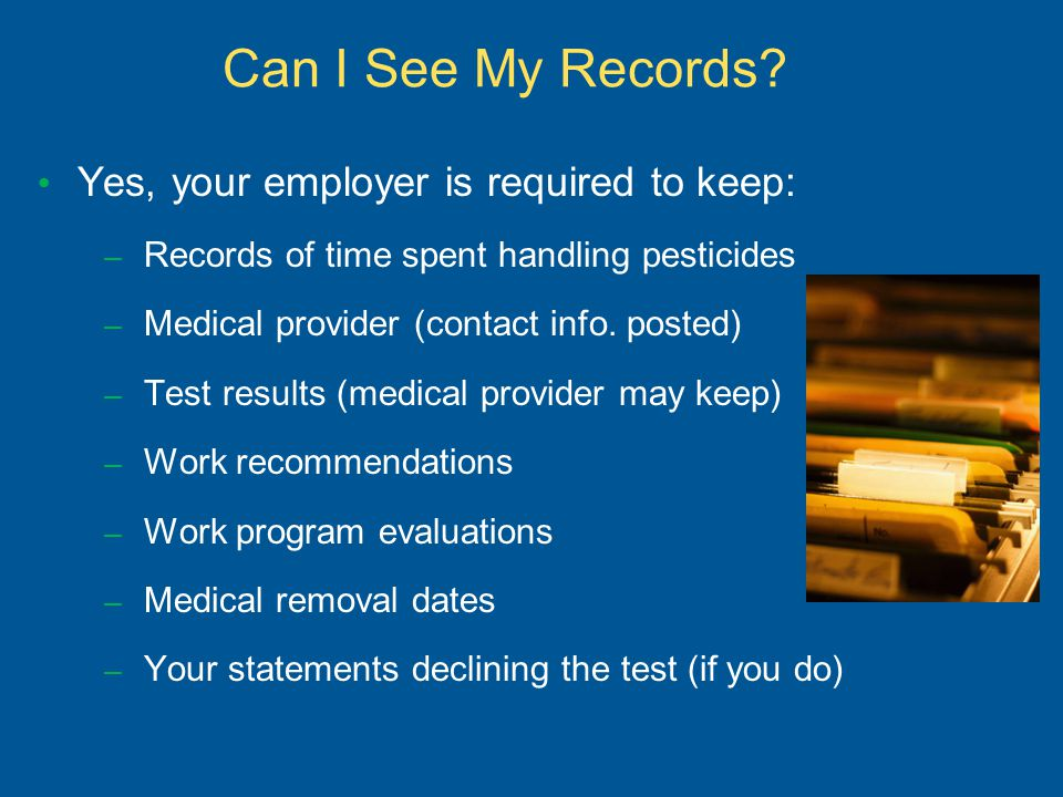 Can I See My Records? Yes, your employer is required to keep: – Records of time spent handling pesticides – Medical provider (contact info. posted) –