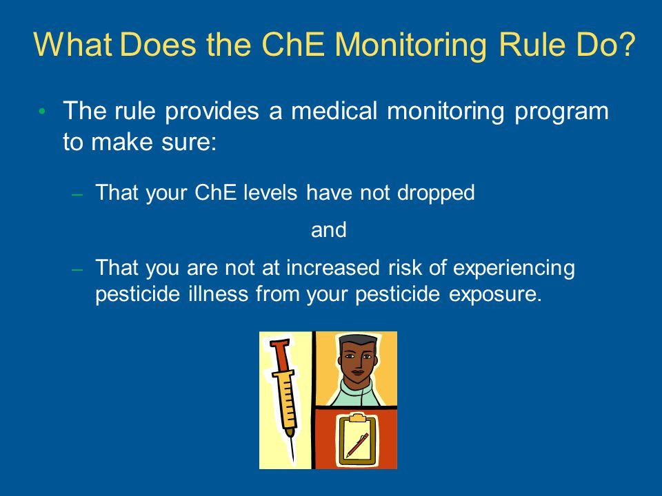 What Does the ChE Monitoring Rule Do? The rule provides a medical monitoring program to make sure: – That your ChE levels have not dropped and – That
