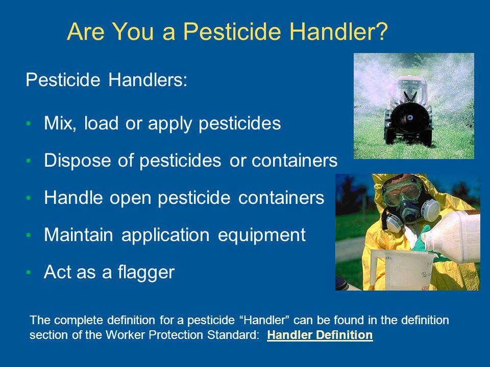 Are You a Pesticide Handler? Pesticide Handlers: Mix, load or apply pesticides Dispose of pesticides or containers Handle open pesticide containers Ma
