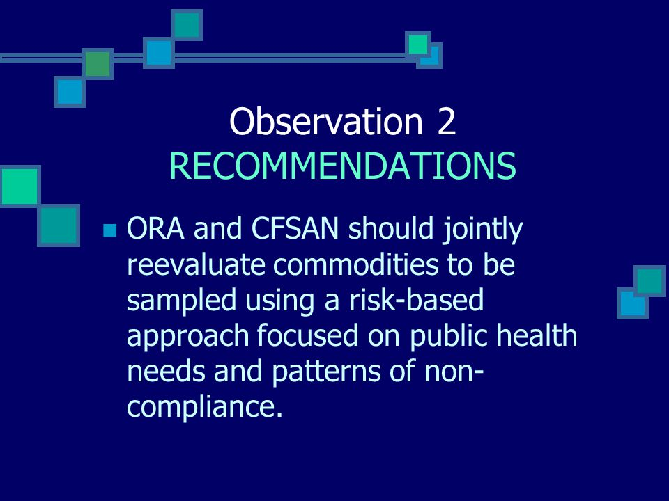 Observation 2 RECOMMENDATIONS ORA and CFSAN should jointly reevaluate commodities to be sampled using a risk-based approach focused on public health needs and patterns of non- compliance.