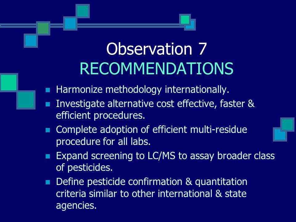Observation 7 RECOMMENDATIONS Harmonize methodology internationally. Investigate alternative cost effective, faster & efficient procedures. Complete a