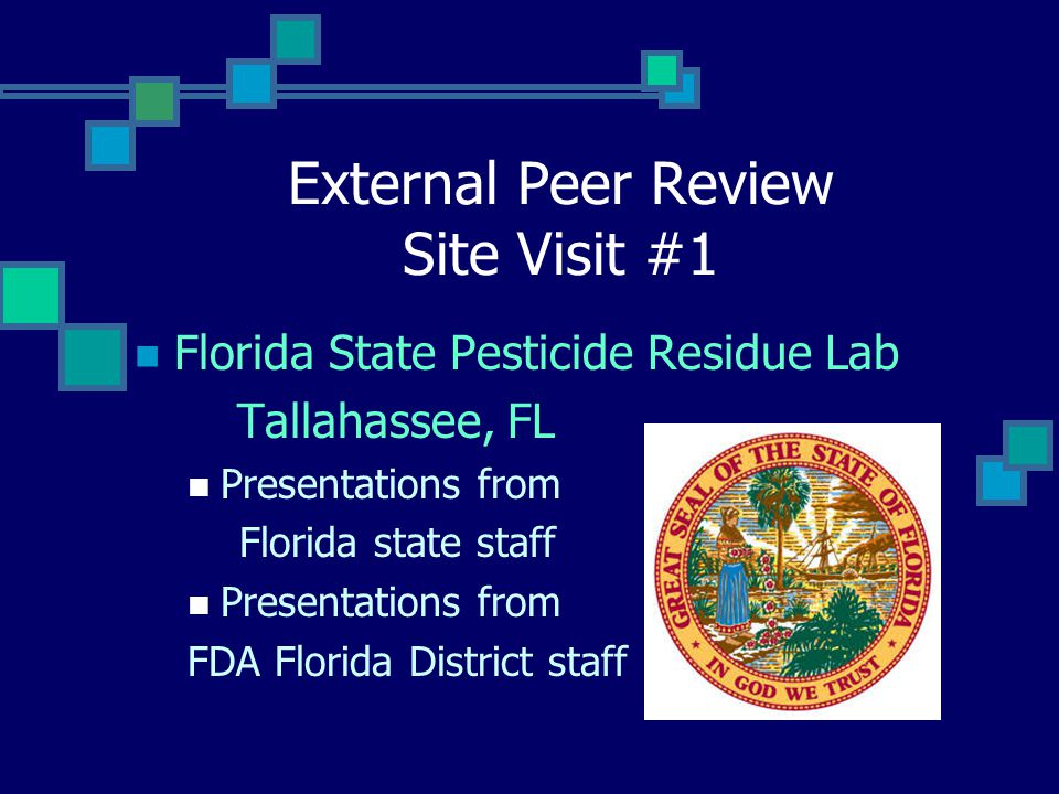 External Peer Review Site Visit #1 Florida State Pesticide Residue Lab Tallahassee, FL Presentations from Florida state staff Presentations from FDA Florida District staff