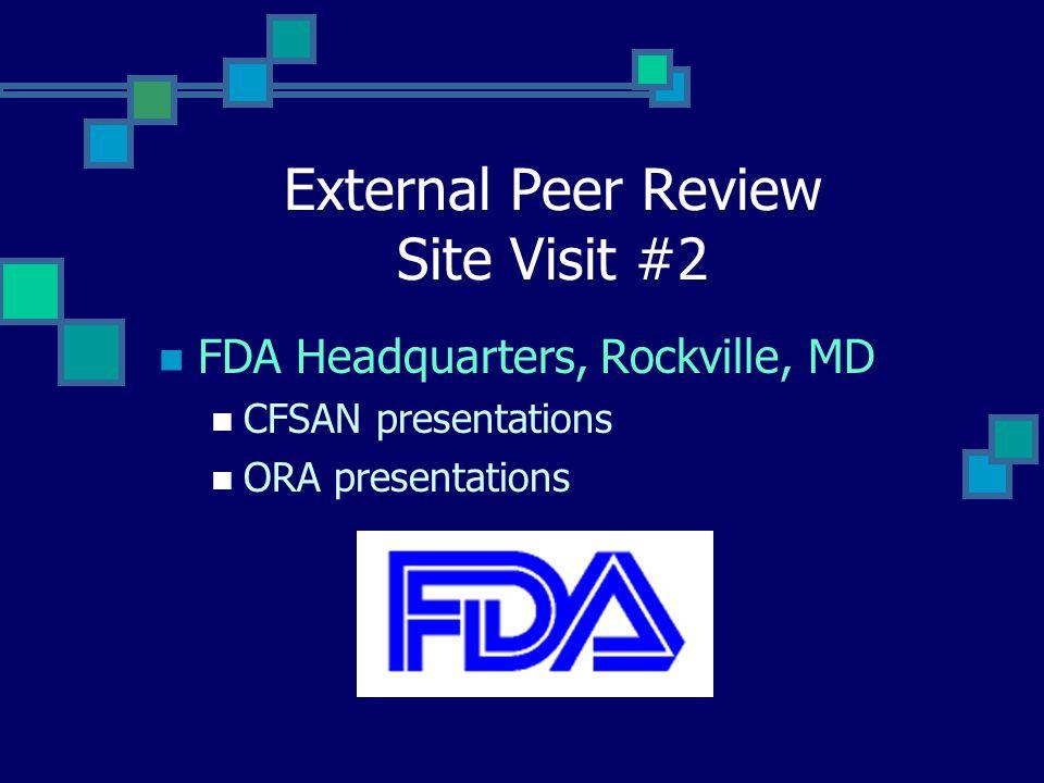 External Peer Review Site Visit #2 FDA Headquarters, Rockville, MD CFSAN presentations ORA presentations