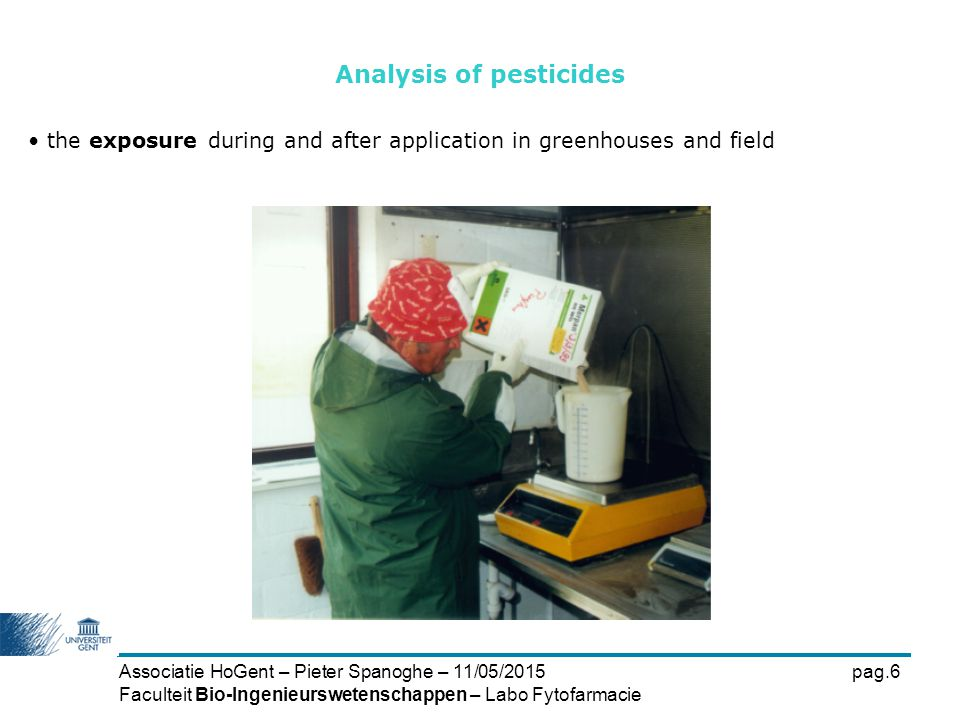 Associatie HoGent – Pieter Spanoghe – 11/05/2015pag.7 Faculteit Bio-Ingenieurswetenschappen – Labo Fytofarmacie the presence of pesticides in food (total diet) the influence of conservation methods and cullinary treatments on pesticide residues in food Analysis of pesticides