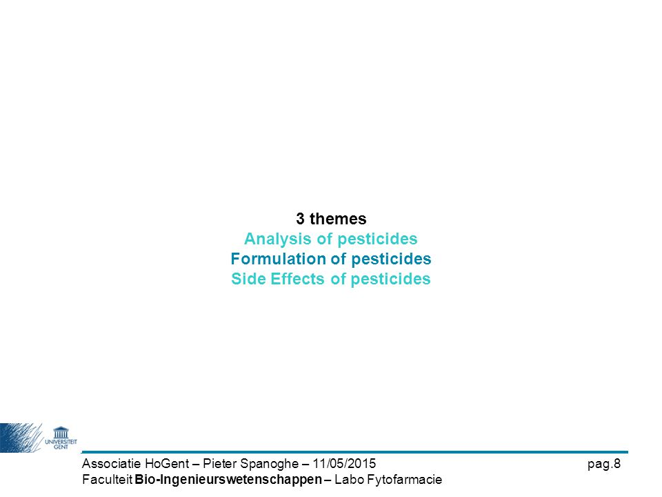 Associatie HoGent – Pieter Spanoghe – 11/05/2015pag.8 Faculteit Bio-Ingenieurswetenschappen – Labo Fytofarmacie 3 themes Analysis of pesticides Formul