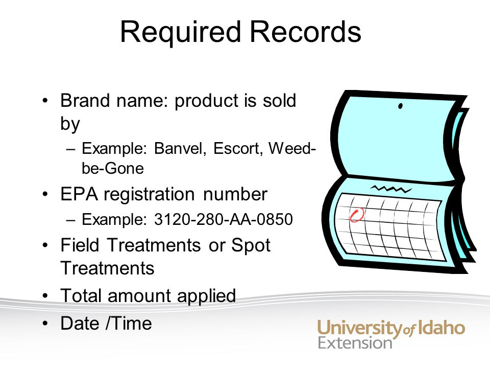 Required Records Brand name: product is sold by –Example: Banvel, Escort, Weed- be-Gone EPA registration number –Example: 3120-280-AA-0850 Field Treatments or Spot Treatments Total amount applied Date /Time