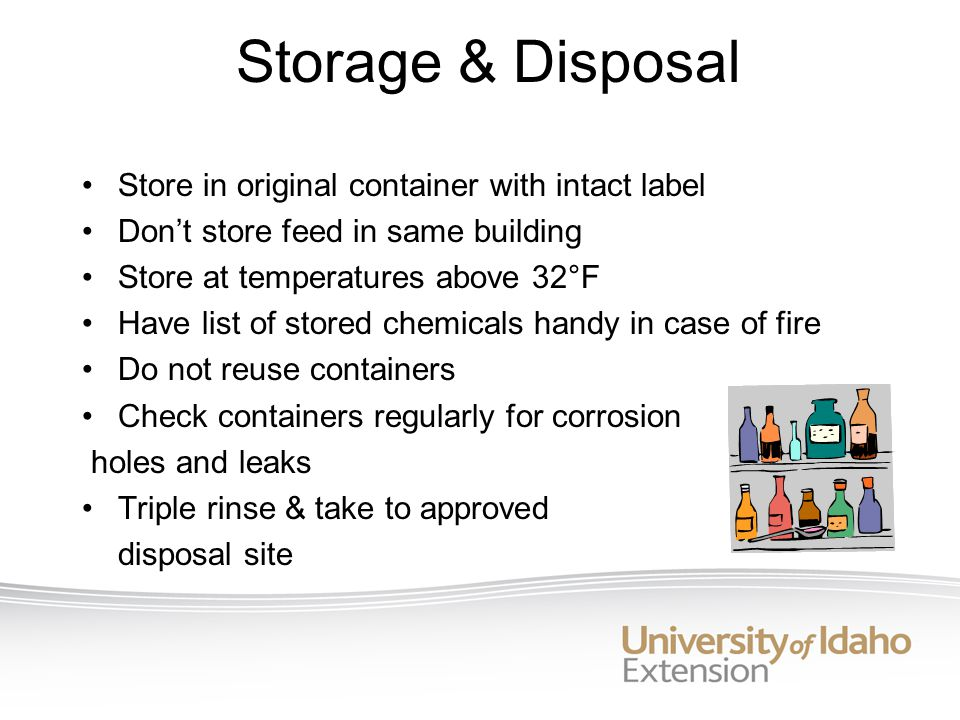 Storage & Disposal Store in original container with intact label Don't store feed in same building Store at temperatures above 32°F Have list of stored chemicals handy in case of fire Do not reuse containers Check containers regularly for corrosion holes and leaks Triple rinse & take to approved disposal site
