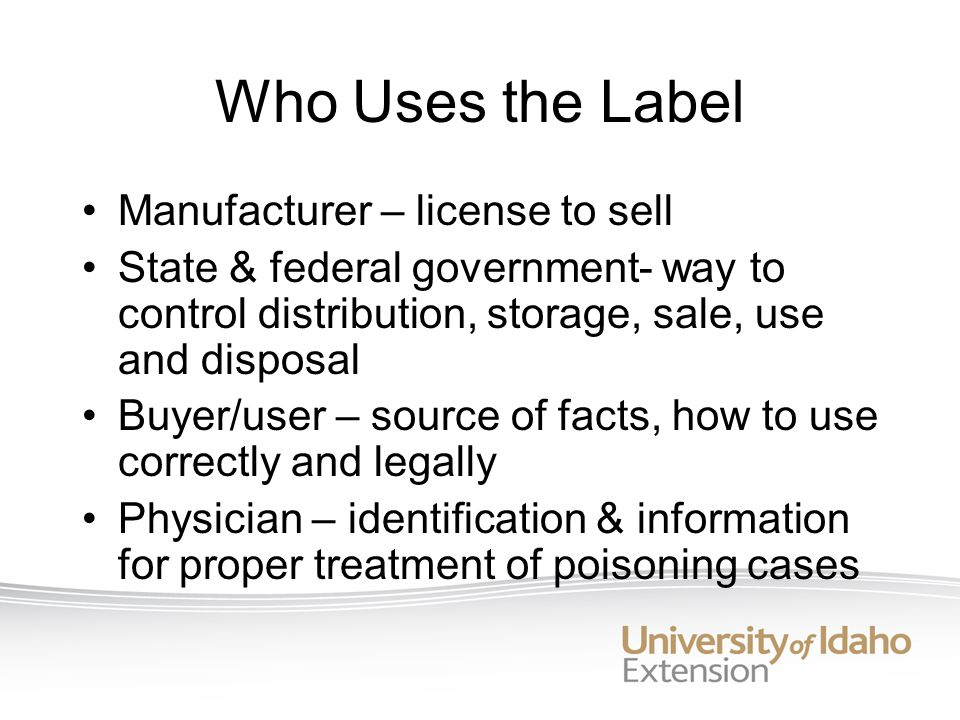 Who Uses the Label Manufacturer – license to sell State & federal government- way to control distribution, storage, sale, use and disposal Buyer/user – source of facts, how to use correctly and legally Physician – identification & information for proper treatment of poisoning cases