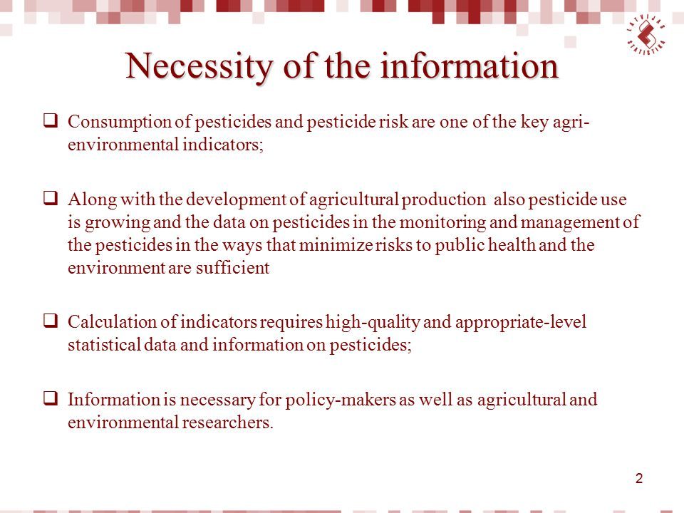 Necessity of the information  Consumption of pesticides and pesticide risk are one of the key agri- environmental indicators;  Along with the develo