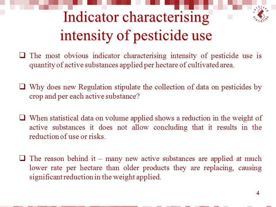 Data collection  Sales statistics is a base for providing simple statistics on pesticide use;  Total sale includes sale in sectors outside agriculture – non-agricultural use, e.g., forestry, weed control in industry or application on public areas;  Collection of sales data can be used to substitute data from the survey on pesticide usage.