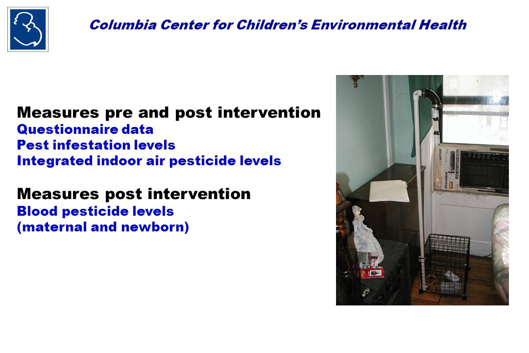 Columbia Center for Children's Environmental Health Measures pre and post intervention Questionnaire data Pest infestation levels Integrated indoor air pesticide levels Measures post intervention Blood pesticide levels (maternal and newborn)
