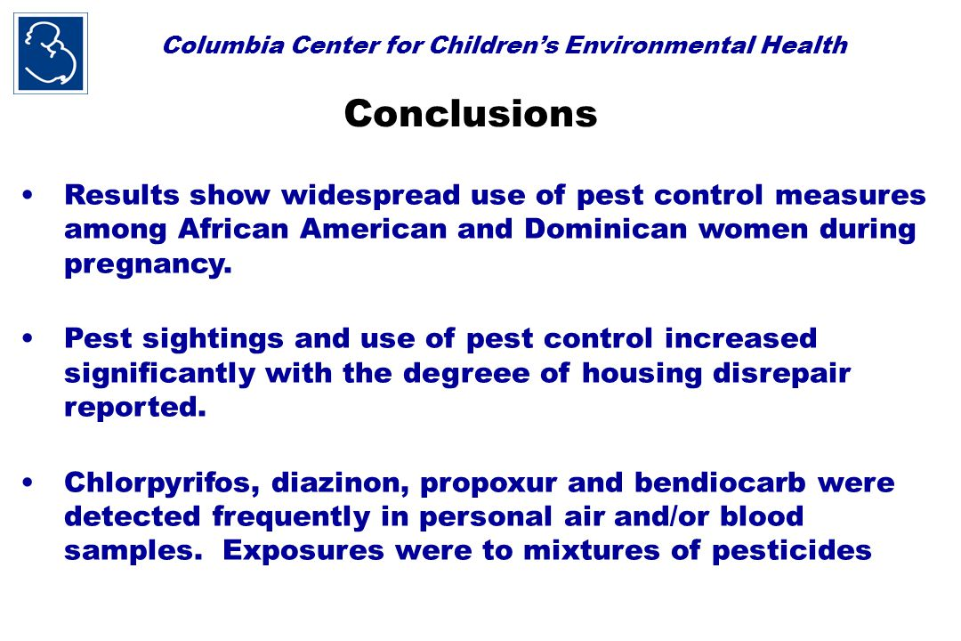 Columbia Center for Children's Environmental Health Conclusions Results show widespread use of pest control measures among African American and Dominican women during pregnancy.