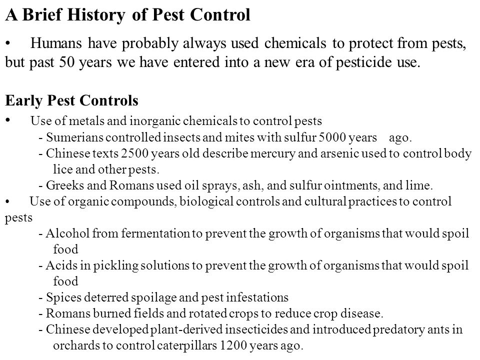 A Brief History of Pest Control Humans have probably always used chemicals to protect from pests, but past 50 years we have entered into a new era of pesticide use.