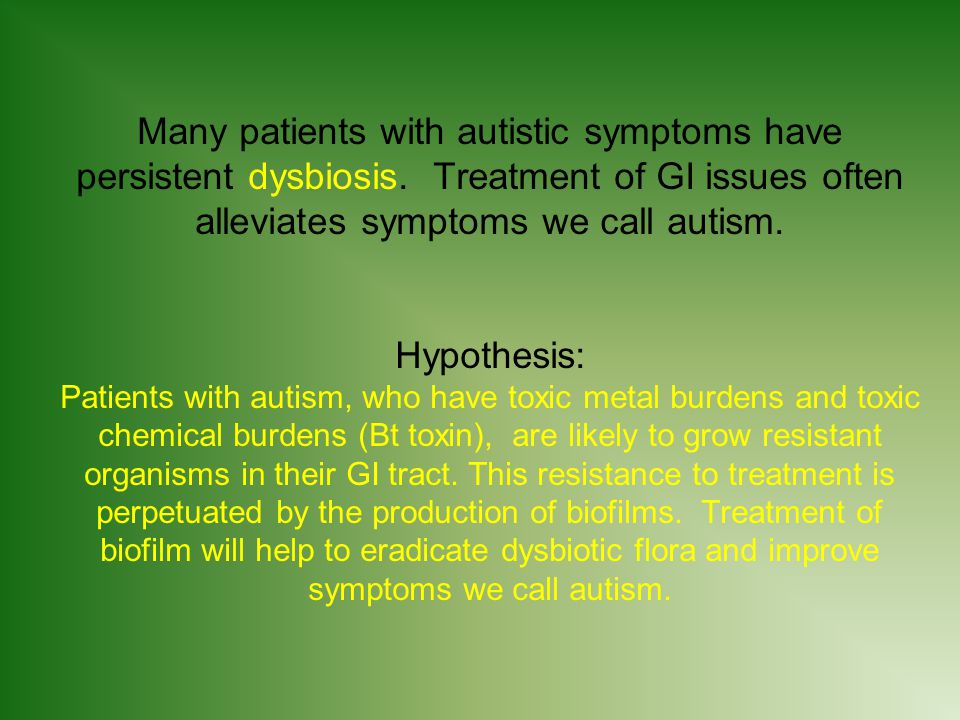 Many patients with autistic symptoms have persistent dysbiosis.