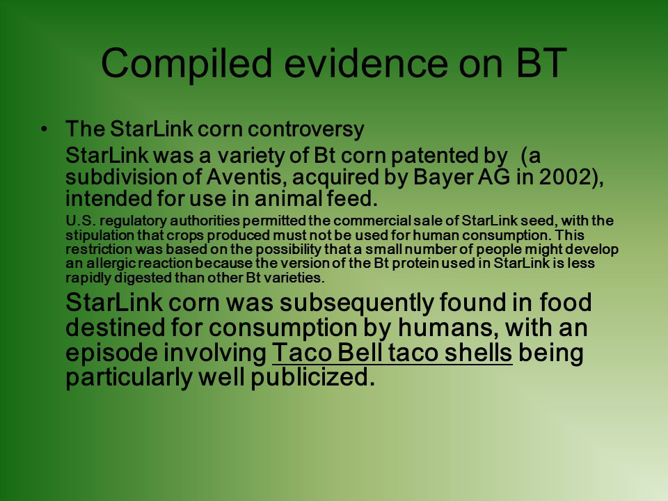 Compiled evidence on BT The StarLink corn controversy StarLink was a variety of Bt corn patented by (a subdivision of Aventis, acquired by Bayer AG in 2002), intended for use in animal feed.