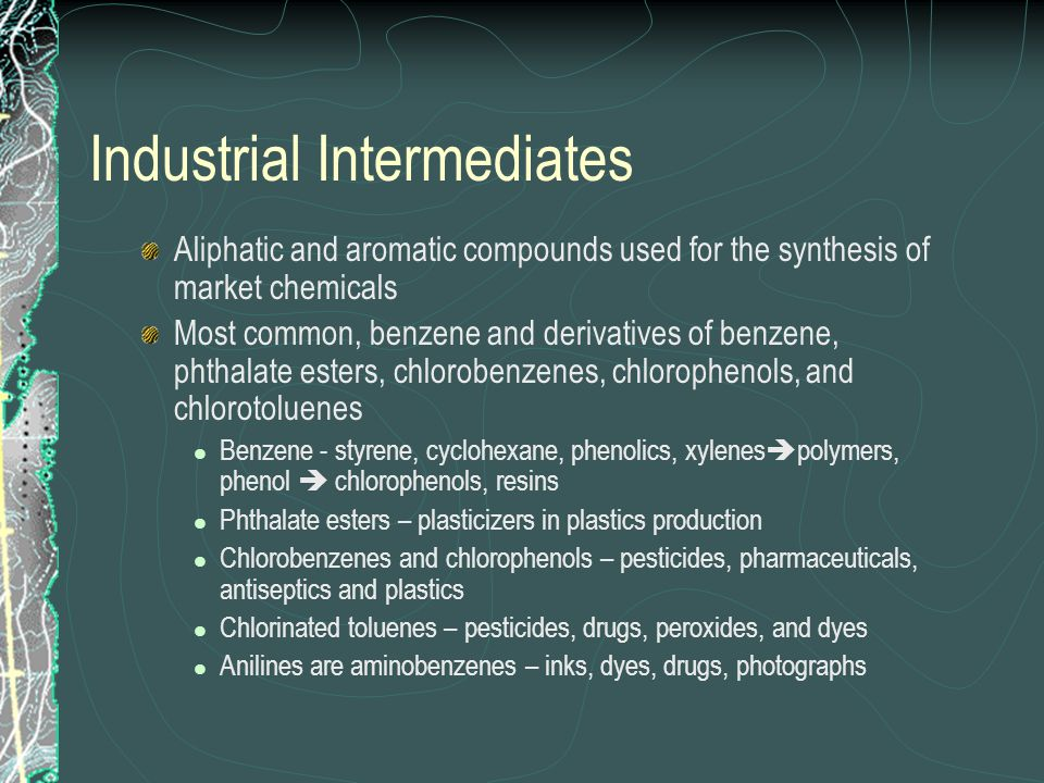 Industrial Intermediates Aliphatic and aromatic compounds used for the synthesis of market chemicals Most common, benzene and derivatives of benzene, phthalate esters, chlorobenzenes, chlorophenols, and chlorotoluenes Benzene - styrene, cyclohexane, phenolics, xylenes  polymers, phenol  chlorophenols, resins Phthalate esters – plasticizers in plastics production Chlorobenzenes and chlorophenols – pesticides, pharmaceuticals, antiseptics and plastics Chlorinated toluenes – pesticides, drugs, peroxides, and dyes Anilines are aminobenzenes – inks, dyes, drugs, photographs