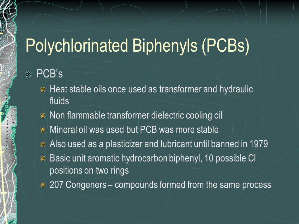 Polychlorinated Biphenyls (PCBs) PCB's Heat stable oils once used as transformer and hydraulic fluids Non flammable transformer dielectric cooling oil Mineral oil was used but PCB was more stable Also used as a plasticizer and lubricant until banned in 1979 Basic unit aromatic hydrocarbon biphenyl, 10 possible Cl positions on two rings 207 Congeners – compounds formed from the same process
