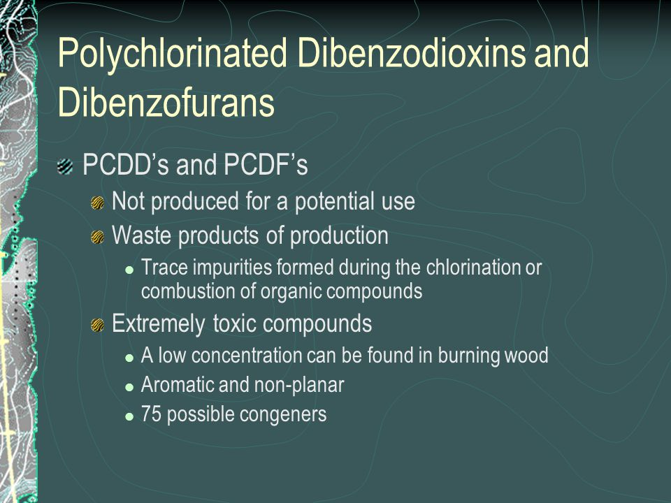 Polychlorinated Dibenzodioxins and Dibenzofurans PCDD's and PCDF's Not produced for a potential use Waste products of production Trace impurities form