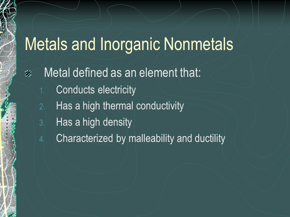Metals and Inorganic Nonmetals Metal defined as an element that: 1. Conducts electricity 2. Has a high thermal conductivity 3. Has a high density 4. C