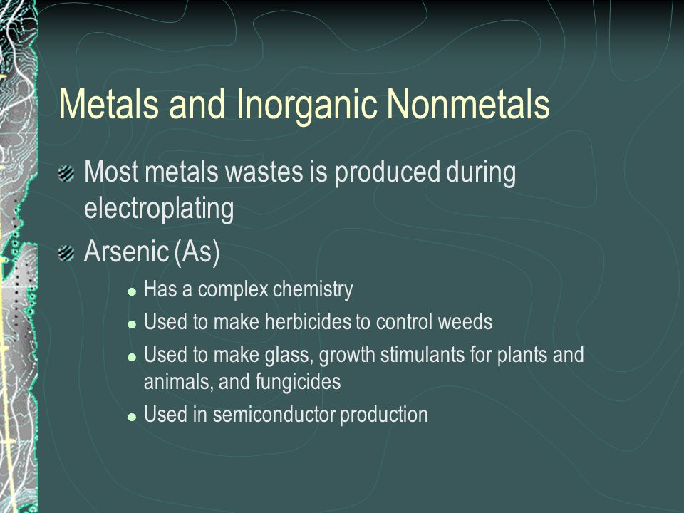 Metals and Inorganic Nonmetals Most metals wastes is produced during electroplating Arsenic (As) Has a complex chemistry Used to make herbicides to co
