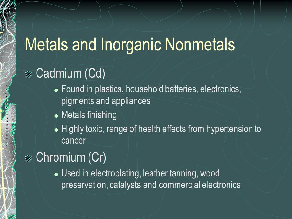 Metals and Inorganic Nonmetals Cadmium (Cd) Found in plastics, household batteries, electronics, pigments and appliances Metals finishing Highly toxic, range of health effects from hypertension to cancer Chromium (Cr) Used in electroplating, leather tanning, wood preservation, catalysts and commercial electronics