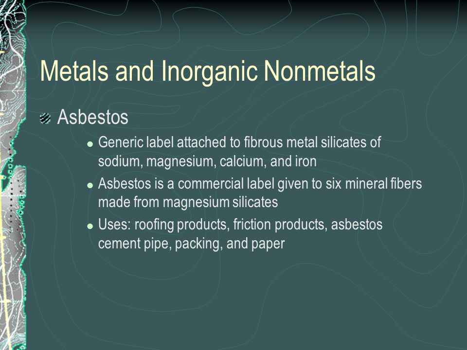 Metals and Inorganic Nonmetals Asbestos Generic label attached to fibrous metal silicates of sodium, magnesium, calcium, and iron Asbestos is a commercial label given to six mineral fibers made from magnesium silicates Uses: roofing products, friction products, asbestos cement pipe, packing, and paper