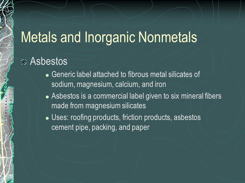 Metals and Inorganic Nonmetals Asbestos Generic label attached to fibrous metal silicates of sodium, magnesium, calcium, and iron Asbestos is a commer