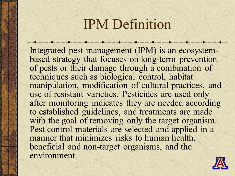 Principles of IPM 1.Identify Pest Species 2.Determine Damage Threshold 3.Employ Prevention Measures 4.Employ Control Options 5.Monitor for Effectiveness