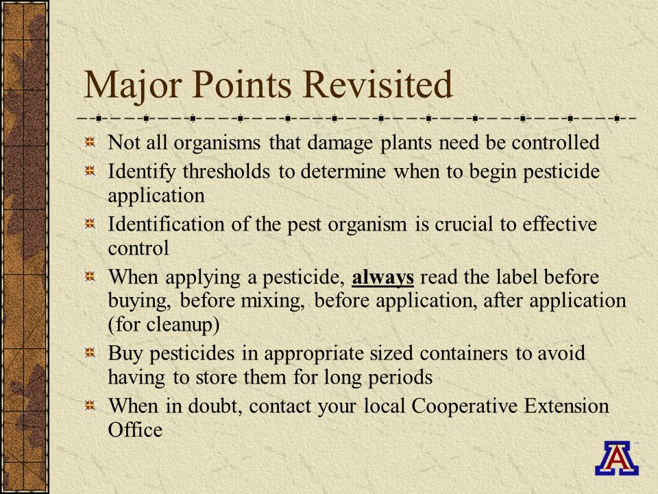 Major Points Revisited Not all organisms that damage plants need be controlled Identify thresholds to determine when to begin pesticide application Identification of the pest organism is crucial to effective control When applying a pesticide, always read the label before buying, before mixing, before application, after application (for cleanup) Buy pesticides in appropriate sized containers to avoid having to store them for long periods When in doubt, contact your local Cooperative Extension Office