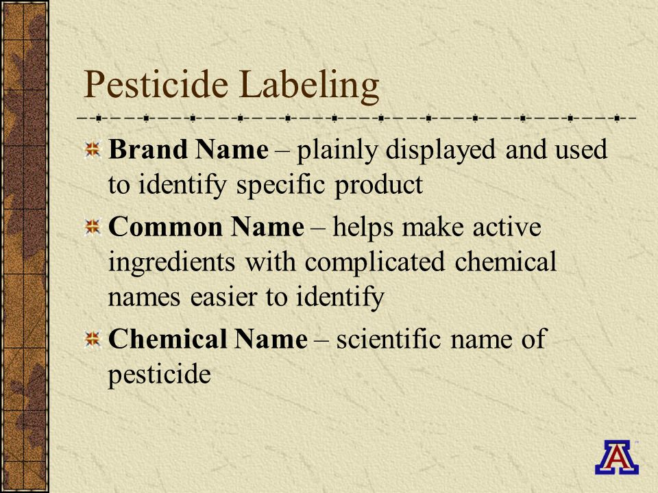 Pesticide Labeling Brand Name – plainly displayed and used to identify specific product Common Name – helps make active ingredients with complicated chemical names easier to identify Chemical Name – scientific name of pesticide