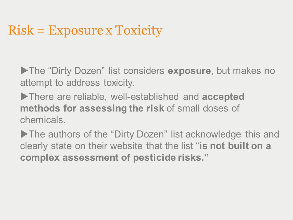 """Risk = Exposure x Toxicity  The """"Dirty Dozen"""" list considers exposure, but makes no attempt to address toxicity.  There are reliable, well-establish"""