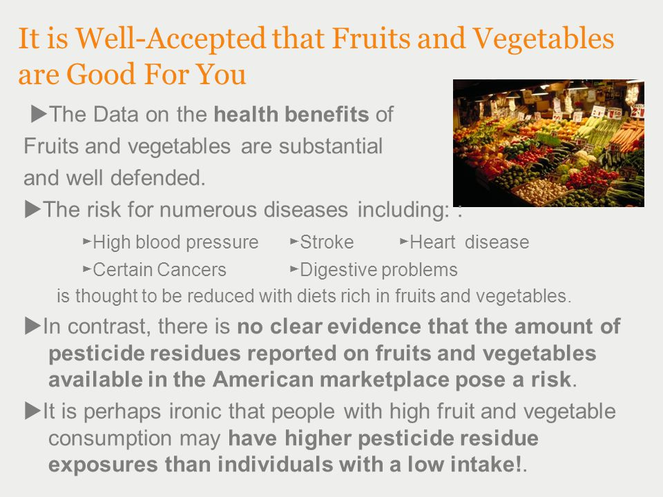 It is Well-Accepted that Fruits and Vegetables are Good For You  The Data on the health benefits of Fruits and vegetables are substantial and well defended.