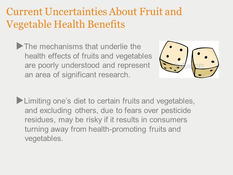 Current Uncertainties About Fruit and Vegetable Health Benefits  The mechanisms that underlie the health effects of fruits and vegetables are poorly understood and represent an area of significant research.