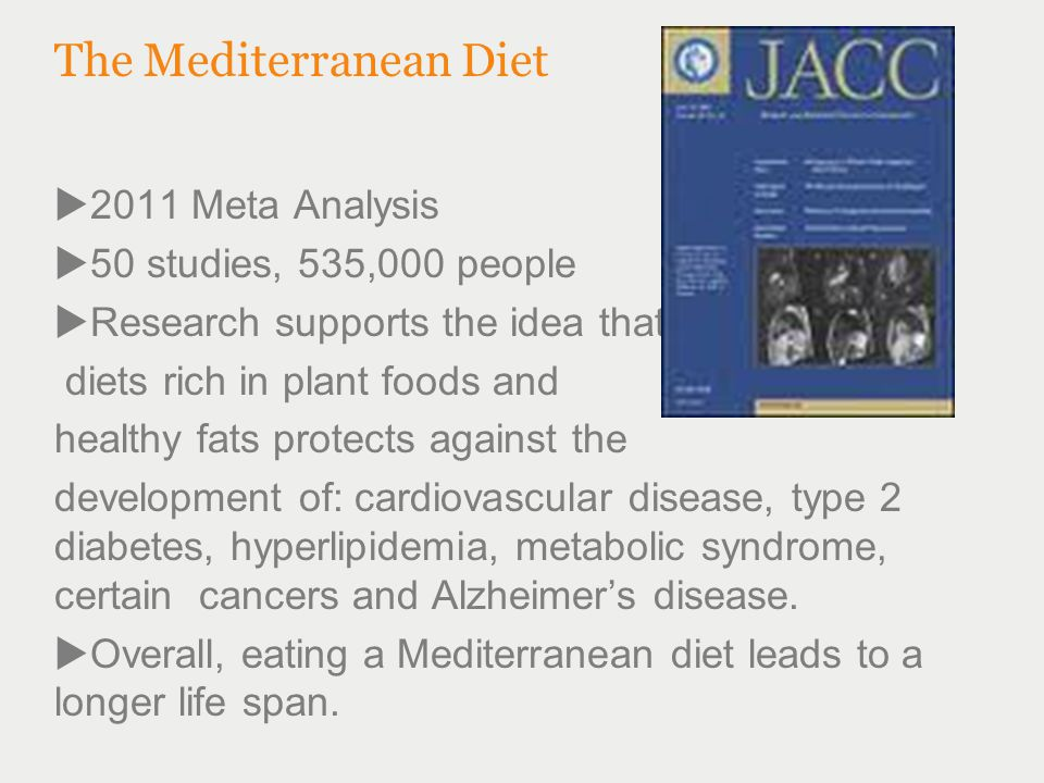 The Mediterranean Diet  2011 Meta Analysis  50 studies, 535,000 people  Research supports the idea that diets rich in plant foods and healthy fats protects against the development of: cardiovascular disease, type 2 diabetes, hyperlipidemia, metabolic syndrome, certain cancers and Alzheimer's disease.